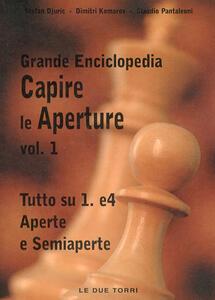 Capire le aperture. Vol. 1: Tutto su 1.e4 aperte e semiaperte. - Stefan Djuric,Dimitri Komarov,Claudio Pantaleoni - copertina