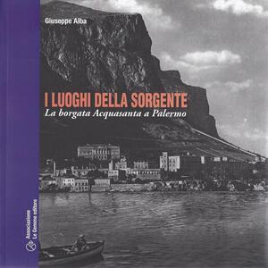 I luoghi della sorgente. La borgata dell'Acquasanta a Palermo - Giuseppe Alba - copertina
