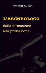 L' archeologo. Dalla formazione alla professione - Giampiero Galasso - copertina
