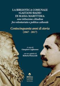 La biblioteca comunale «Gaetano Badii» di Massa Marittima: un'istituzione tra volontariato e politica culturale. Centocinquant'anni di storia (1867-2017) - copertina