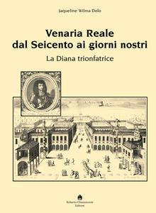 Venaria Reale dal '600 ai giorni nostri. La Diana trionfatrice. Ediz. illustrata - Jaqueline W. Dolo - copertina