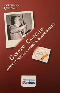 Gastone Cappello. Autorevolezza e passione in anni difficili - Ferruccio Quaroni - copertina
