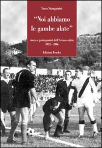 Noi abbiamo le gambe alate. Storia e protagonisti dell'U.S. Arezzo 1923-2006 - Luca Stanganini - copertina