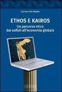 Ethos e Kairos. Un percorso etico dai sofisti all'economia globale - Carmen Dal Monte - copertina