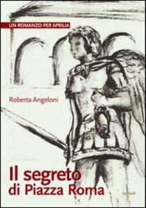 Il segreto di Piazza Roma. Un romanzo per Aprilia