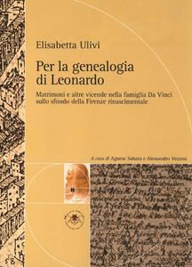Per la genealogia di Leonardo. Matrimoni e altre vicende nella famiglia da Vinci sullo sfondo della Firenze rinascimentale - Elisabetta Ulivi - copertina