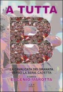 A tutta B. La cavalcata dei granata verso la serie cadetta. Con gadget - Eugenio Marotta,Carla Polverino - copertina
