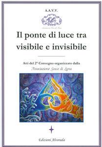 Il ponte di luce tra visibile e invisibile. Atti del 2º convegno organizzato da associazione Gocce di Luna - copertina