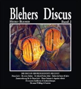 Blehers Discus. Ediz. illustrata. Vol. 2: Der Discus in der Weltgeschichte der Zucht. - Heiko Bleher - copertina