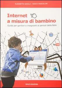 Internet a misura di bambino. Guida per genitori e insegnanti ai pericoli della rete - Elisabetta Girola,Marco Marcellini - copertina