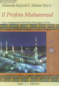 Il profeta Muhammad. Vita e insegnamenti dell'ultimo messaggero di Dio