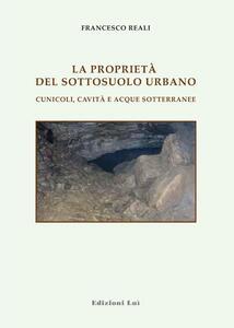 Le proprietà del sottosuolo urbano. Cunicoli, cavità e acque sotterranee - Francesco Reali - copertina