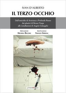 Il terzo occhio. Dall'omicidio di Avetrana a Profondo Rosso, dai plastici di Bruno Vespa alle installazioni di Angelo Colangelo - Ivan D'Alberto - copertina