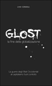Glost. La fine della globalizzazione - Livio Consigli - copertina