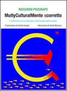 Multyculturalmente scorretto. Il fallimento di una ideologia e dell'Europa delle banche - Riccardo Piccinato - copertina