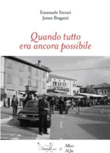 Quando tutto era ancora possibile - Emanuele Ferrari,James Bragazzi - copertina