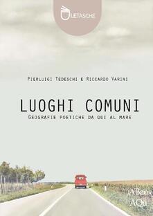 Luoghi comuni. Geografie poetiche da qui al mare - Pierluigi Tedeschi,Riccardo Varini - copertina