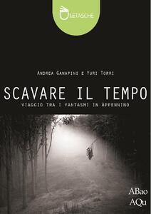 Scavare il tempo - Andrea Ganapini,Yuri Torri - copertina
