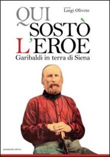 Qui sostò l'eroe Garibaldi in terra di Siena - Luigi Oliveto - copertina