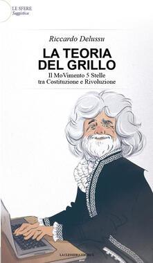 La teoria del Grillo. Il Movimento 5 stelle tra costituzione e rivoluzione - Riccardo Delussu - copertina