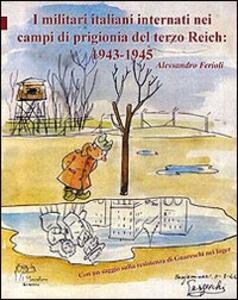 I militari italiani internati nei campi di prigionia del Terzo Reich 1943-1945 - Alessandro Ferioli - copertina