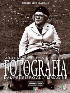 Cinquant'anni di fotografia dal pensiero all'immagine - Cesare Mor Stabilini - copertina