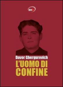 L' uomo di confine - Davor Ghergurovich - copertina