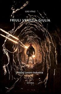 Friuli Venezia Giulia. Viaggio nella terra dell'oro