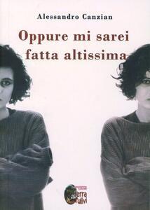 Oppure mi sarei fatta altissima - Alessandro Canzian - copertina