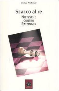Scacco al re. Friederich Nietzsche contro Joseph Ratzinger - Carlo Monaco - copertina