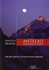 Antelao in punta di piedi. Il re del Cadore in 150 anni di storia alpinistica - Marcello Mason - copertina