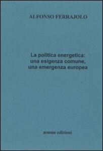 La politica energetica. Una esigenza comune, una emergenza europea - Alfonso Ferrajolo - copertina