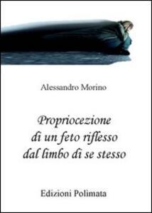 Propriocezione di un feto riflesso dal limbo di se stesso - Alessandro Morino - copertina