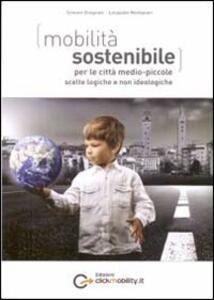 Mobilità sostenibile per le città medio piccole: scelte logiche e non ideologiche - Simone Gragnani,Leopoldo Montanari - copertina
