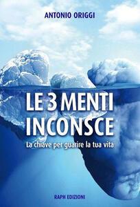 Le 3 menti inconsce. La chiave per guarire la tua vita - Antonio Origgi - copertina