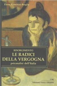 Risorgimento. Le radici della vergogna. Psicoanalisi dell'Italia - Elena Bianchini Braglia - copertina