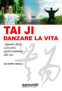 Tai Ji, danzare la vita. Apparire deboli, essere forti, aprirsi totalmente alla vita