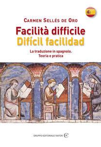 Facilità difficile. Difícil facilidad. La traduzione in spagnolo. Teoria e pratica - Carmen Sellés De Oro - copertina