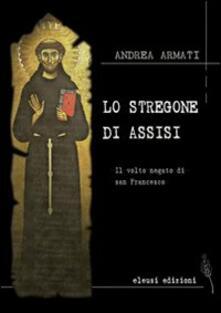 Lo stregone di Assisi. Il volto negato di san Francesco - Andrea Armati - copertina