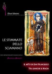 Libro Le stimmate dello sciamano. Il mito di san Francesco tra sangue e magia Andrea Armati