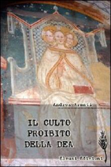 Il culto proibito della dea. Viaggio nei santuari dell'eresia mariana - Andrea Armati - copertina