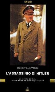 L' assassinio di Hitler. Delitto di Stato o morte da eroe wagneriano? - Henri Ludwigg - copertina