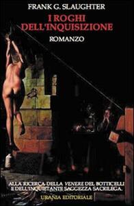 I roghi dell'inquisizione. Alla ricerca della Venere del Botticelli e dell'inquietante saggezza sacrilega - Frank G. Slaughter - copertina