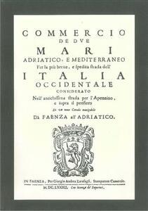 Commercio de due mari Adriatico e Mediterraneo per la più breve e spedita strada dell'Italia occidentale considerando l'antica strada per l'appennino...