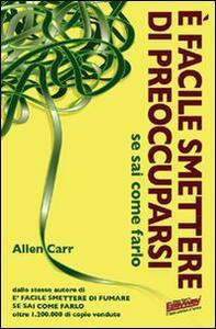 È facile smettere di preoccuparsi se sai come farlo - Allen Carr - copertina