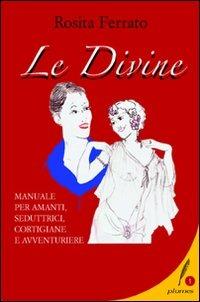 Le Le divine. Manuale per amanti, seduttrici, cortigiane e avventuriere - Ferrato Rosita - wuz.it