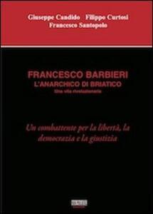 Francesco Barbieri. L'anarchico di Briatico - Giuseppe Candido,Filippo Curtosi,Francesco Santopolo - copertina