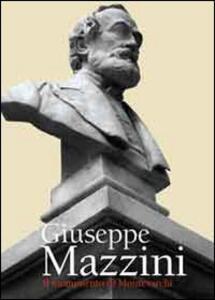 Giuseppe Mazzini. Il monumento di Montevarchi. Lo vollero uomo di parte ed era uomo di tutti