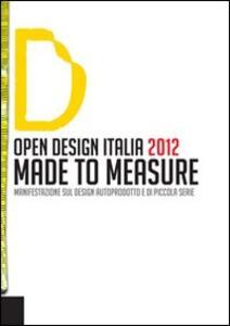 Open design Italia 2012. Made to measure. Manifestazione sul design autoprodotto e di piccola serie
