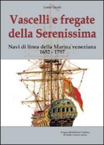 Vascelli e fregate della Serenissima. Navi di linea della Marina veneziana 1652-1797. Ediz. illustrata - Guido Ercole - copertina